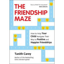 The Friendship Maze: How to Help Your Child Navigate Their Way to Positive and Happier Friendships by Tanith Carey, 9781786854957