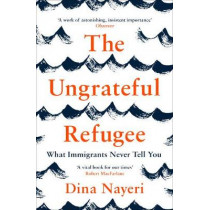 The Ungrateful Refugee: What Immigrants Never Tell You by Dina Nayeri, 9781786893499