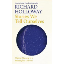 Stories We Tell Ourselves: Making Meaning in a Meaningless Universe by Richard Holloway, 9781786899934