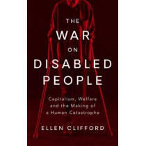 The War on Disabled People: Capitalism, Welfare and the Making of a Human Catastrophe by Ellen Clifford, 9781786996640