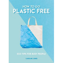 How to Go Plastic Free: Eco Tips for Busy People by Caroline Jones, 9781787391963