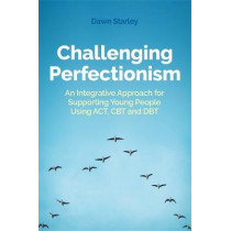 Challenging Perfectionism: An Integrative Approach for Supporting Young People Using Act, CBT and Dbt by Dawn Starley, 9781787753938