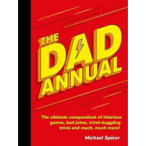 The Dad Annual: The Ultimate Compendium of Hilarious Games, Bad Jokes, Mind-Boggling Trivia and Much, Much More! by Michael Spicer, 9781787832985