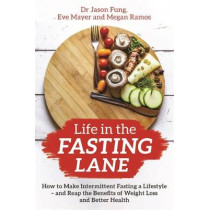 Life in the Fasting Lane: How to Make Intermittent Fasting a Lifestyle - and Reap the Benefits of Weight Loss and Better Health by Dr Jason Fung, 9781788174060