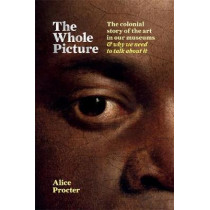 The Whole Picture: The colonial story of the art in our museums & why we need to talk about it by Alice Procter, 9781788401555