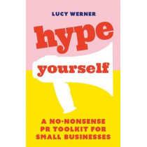 Hype Yourself: A no-nonsense PR toolkit for small businesses by Lucy Werner, 9781788601238