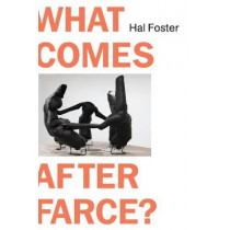 What Comes After Farce by Hal Foster, 9781788738118