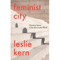 Feminist City: Claiming Space in a Man-Made World by Leslie Kern, 9781788739818