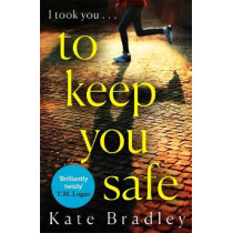 To Keep You Safe: A gripping and unpredictable new thriller you won't be able to put down by Kate Bradley, 9781838770617