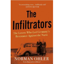 The Infiltrators: The Lovers Who Led Germany's Resistance Against the Nazis by Norman Ohler, 9781838952112