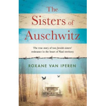 The Sisters of Auschwitz: The true story of two Jewish sisters' resistance in the heart of Nazi territory by Roxane van Iperen, 9781841883731