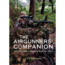 The Airgunner's Companion: A Field Guide to Hunting with Air Rifles by J D J Braithwaite, 9781846893018
