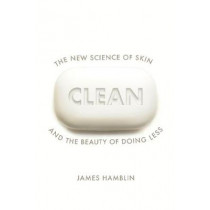 Clean: Our Culture of Hygiene Obsession and the Benefits of Doing Less by James Hamblin, 9781847925558