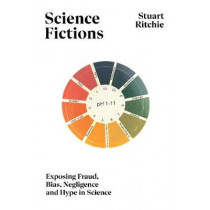 Science Fictions: The Epidemic of Fraud, Bias, Negligence and Hype in Science by Stuart Ritchie, 9781847925657