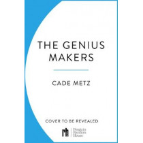 Genius Makers: The Mavericks Who Brought A.I. to Google, Facebook, and the World by Cade Metz, 9781847942135