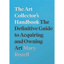 The Art Collector's Handbook: The Definitive Guide to Acquiring and Owning Art by Mary Rozell, 9781848224018