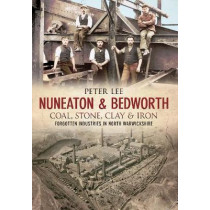 Nuneaton & Bedworth Coal, Stone, Clay and Iron by Peter Lee, 9781848689701