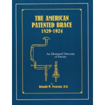 The American Patented Brace 1829-1924: An Illustrated Directory of Patents by Ronald W. Pearson, 9781879335486