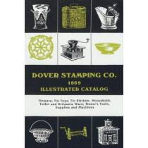 Dover Stamping Co. Illustrated Catalog, 1869: Tinware, Tin Toys, Tin Kitchen, Household, Toilet and Brittania Ware, Tinners' Tools, Supplies, and Machines by Dover Stamping Company, 9781879335578
