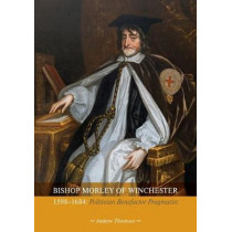 Bishop Bishop Morley of Winchester 1598-1684: Politician, Benefactor, Pragmatist by Andrew Thompson, 9781906113278