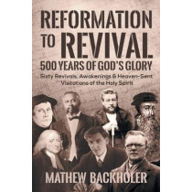 Reformation to Revival, 500 Years of God's Glory: Sixty Revivals, Awakenings and Heaven-Sent Visitations of the Holy Spirit by Mathew Backholer, 9781907066603