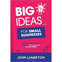 Big Ideas... for Small Businesses: Simple, Practical Tools and Tactics to Help Your Small Business Grow by John Lamerton, 9781910600153