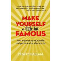 Make Yourself a Little Bit Famous: How to power up your profile and get known for what you do by Penny Haslam, 9781912300273