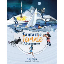 Fantastic Female Adventurers: Truly amazing tales of women exploring the world by Lily Dyu, 9781912560172