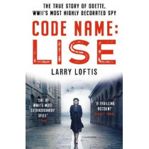 Code Name: Lise: The True Story of Odette Sansom, WWII's Most Highly Decorated Spy by Larry Loftis, 9781912624713