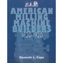American Milling Machine Builders 1820-1920 by Kenneth L. Cope, 9781931626248