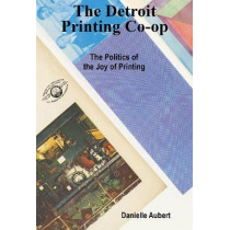The Detroit Printing Co-Op: The Politics of the Joys of Printing by Danielle Aubert, 9781941753255
