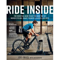 Ride Inside: The Essential Guide to Get the Most Out of Indoor Cycling, Smart Trainers, Classes, and Apps by Joe Friel, 9781948007139