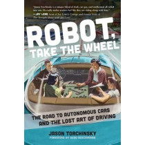 Robot, Take the Wheel: The Road to Autonomous Cars and the Lost Art of Driving by Jason Torchinsky, 9781948062268