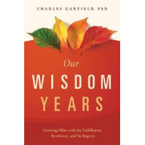 Our Wisdom Years: Growing Older with Joy, Fulfillment, Resilience, and No Regrets by Charles Garfield, 9781949481181