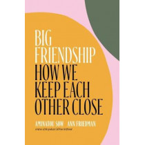 Big Friendship: How We Keep Each Other Close by Aminatou Sow, 9781982111908