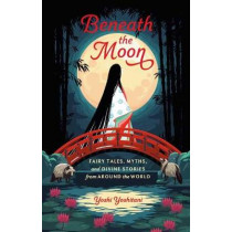 Beneath the Moon: Fairytales, Myths, and Divine Stories from Around the World by Yoshi Yoshitani, 9781984857224