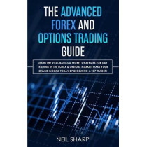 The Advanced Forex and Options Trading Guide: Learn The Vital Basics & Secret Strategies For Day Trading in The Forex & Options Market! Make Your Online Income Today by Becoming a Top Trader by Neil Sharp, 9781989629147