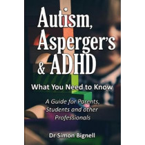 Autism, Asperger's & ADHD: What You Need to Know. A Guide for Parents, Students and Other Professionals. by Dr Simon Bignell, 9781999666705