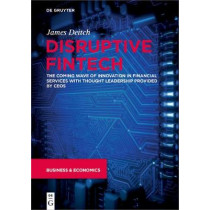 Disruptive Fintech: The Coming Wave of Innovation in Financial Services with Thought Leadership Provided by CEOs by James Deitch, 9783110649413