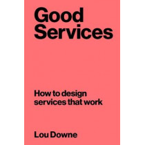 Good Services: How to Design Services That Work by Louise Downe, 9789063695439