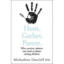 Hunt, Gather, Parent: What Ancient Cultures Teach Us about the Lost Art of Raising Happy, Helpful, Little Humans by Michaeleen Doucleff, 9780008406912