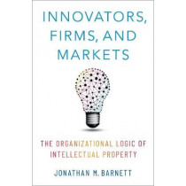 Innovators, Firms, and Markets: The Organizational Logic of Intellectual Property by Professor of Law Jonathan M Barnett, 9780190908591