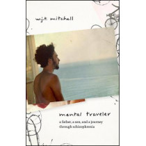 Mental Traveler: A Father, a Son, and a Journey Through Schizophrenia by W J T Mitchell, 9780226695938