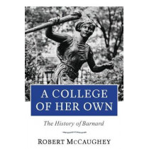 A College of Her Own: The History of Barnard by Robert McCaughey, 9780231178006