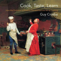 Cook, Taste, Learn: How the Evolution of Science Transformed the Art of Cooking by Guy Crosby, 9780231192927