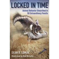 Locked in Time: Animal Behavior Unearthed in 50 Extraordinary Fossils by Dean R. Lomax, 9780231197281
