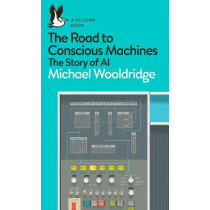 The Road to Conscious Machines: The Story of AI by Michael Wooldridge, 9780241333907