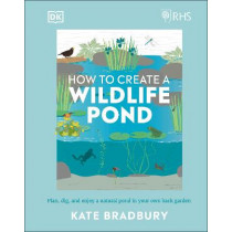 RHS How to Create a Wildlife Pond: Everything you need to plan, dig, and enjoy a natural pond in your own back garden by Kate Bradbury, 9780241472927