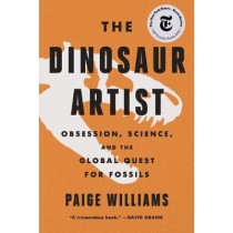 The Dinosaur Artist: Obsession, Science, and the Global Quest for Fossils by Paige Williams, 9780316382519