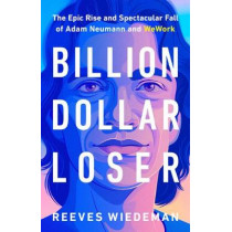 Billion Dollar Loser: The Epic Rise and Spectacular Fall of Adam Neumann and Wework by Reeves Wiedeman, 9780316461368